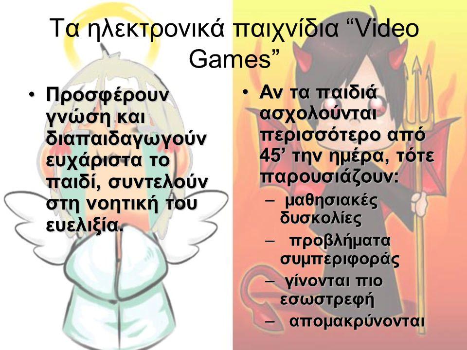 """Τα ηλεκτρονικά παιχνίδια """"Video Games"""" •Προσφέρουν γνώση και διαπαιδαγωγούν ευχάριστα το παιδί, συντελούν στη νοητική του ευελιξία. •Αν τα παιδιά ασχο"""
