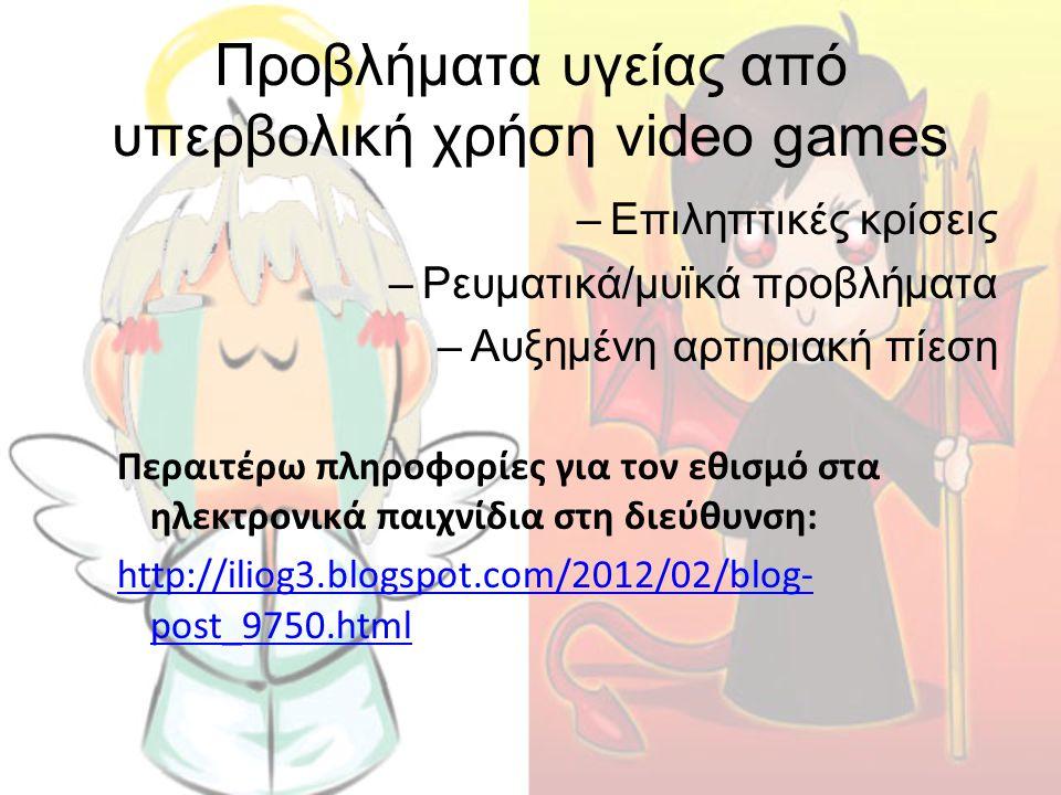 Προβλήματα υγείας από υπερβολική χρήση video games –Επιληπτικές κρίσεις –Ρευματικά/μυϊκά προβλήματα –Αυξημένη αρτηριακή πίεση Περαιτέρω πληροφορίες γι