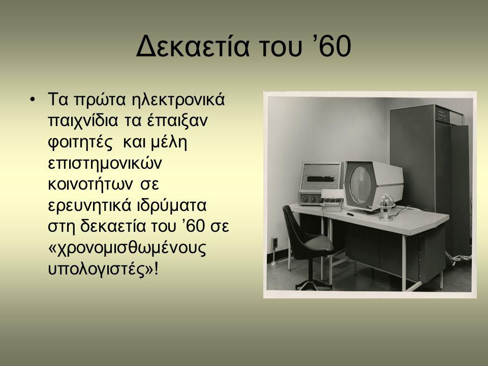 Δεκαετία του '60 •Τα πρώτα ηλεκτρονικά παιχνίδια τα έπαιξαν φοιτητές και μέλη επιστημονικών κοινοτήτων σε ερευνητικά ιδρύματα στη δεκαετία του '60 σε