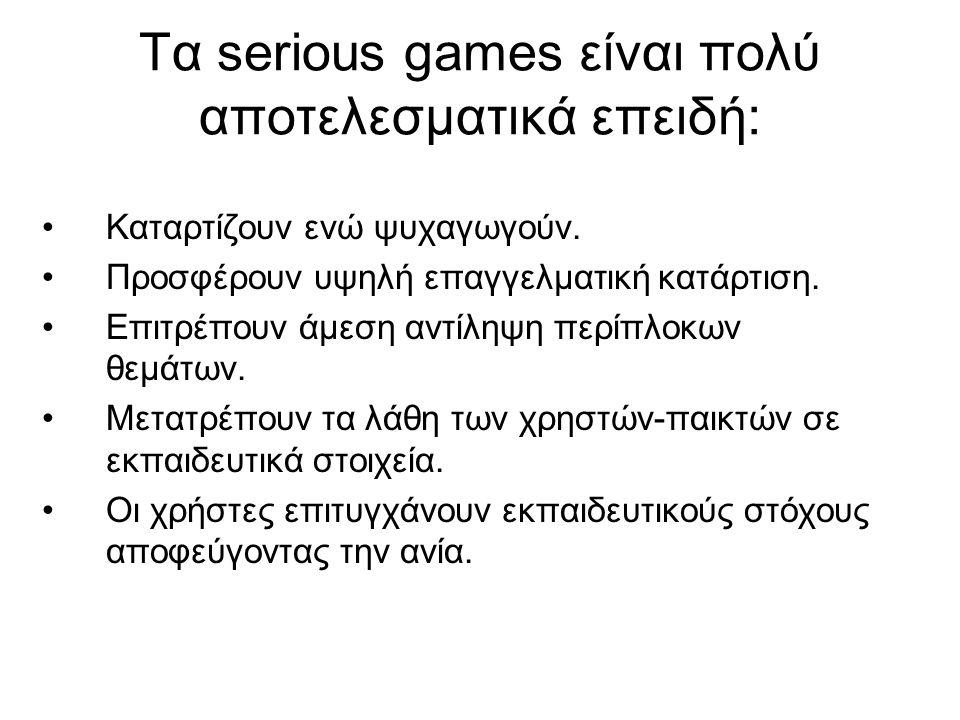 Τα serious games είναι πολύ αποτελεσματικά επειδή: •Καταρτίζουν ενώ ψυχαγωγούν. •Προσφέρουν υψηλή επαγγελματική κατάρτιση. •Επιτρέπουν άμεση αντίληψη