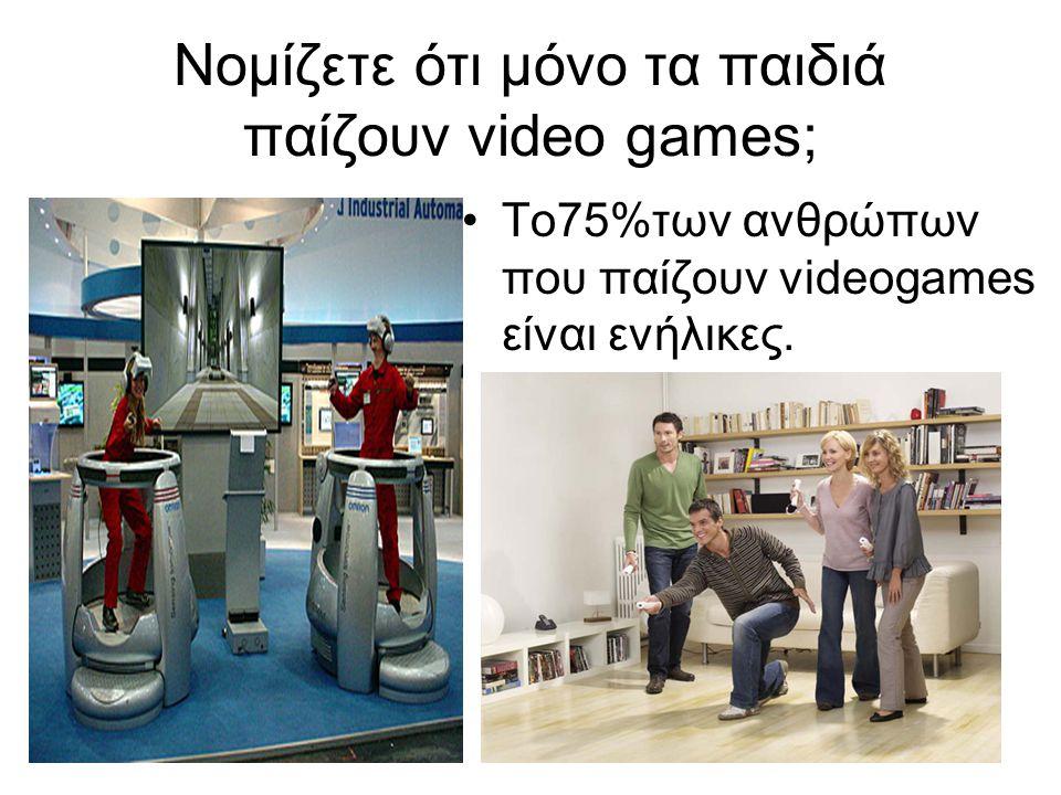 Νομίζετε ότι μόνο τα παιδιά παίζουν video games; •Το75%των ανθρώπων που παίζουν videogames είναι ενήλικες.