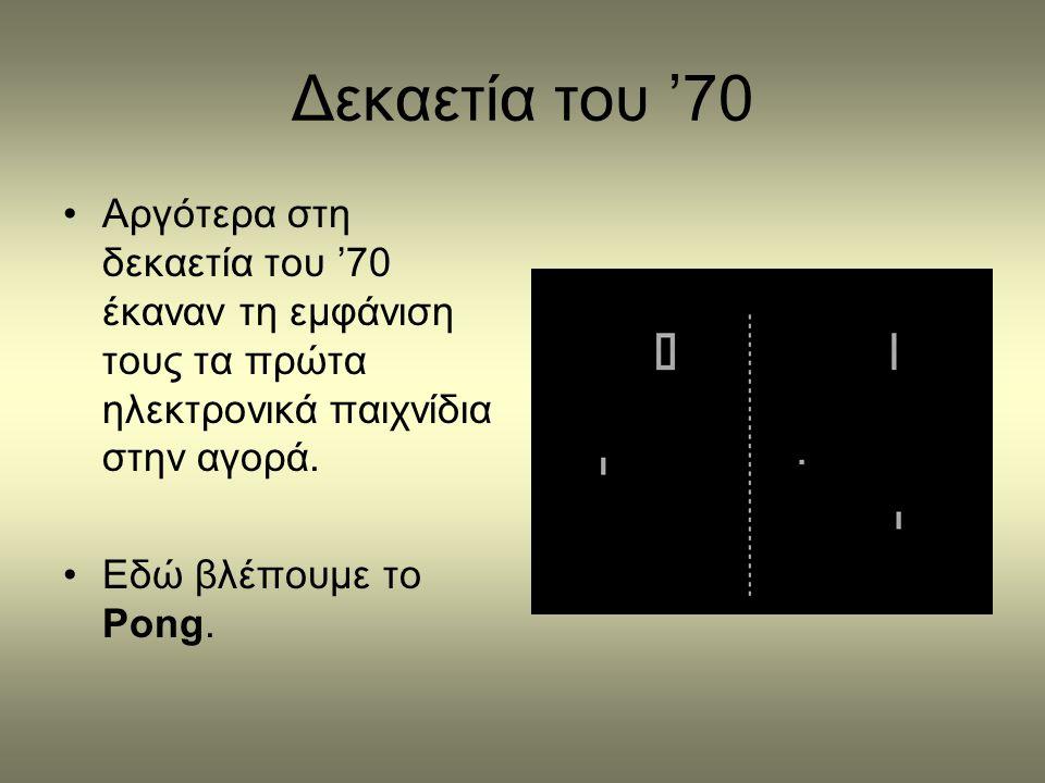 Δεκαετία του '70 •Αργότερα στη δεκαετία του '70 έκαναν τη εμφάνιση τους τα πρώτα ηλεκτρονικά παιχνίδια στην αγορά. •Εδώ βλέπουμε το Pong.