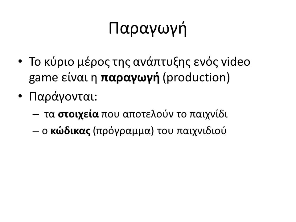 Παραγωγή • Το κύριο μέρος της ανάπτυξης ενός video game είναι η παραγωγή (production) • Παράγονται: – τα στοιχεία που αποτελούν το παιχνίδι – ο κώδικα