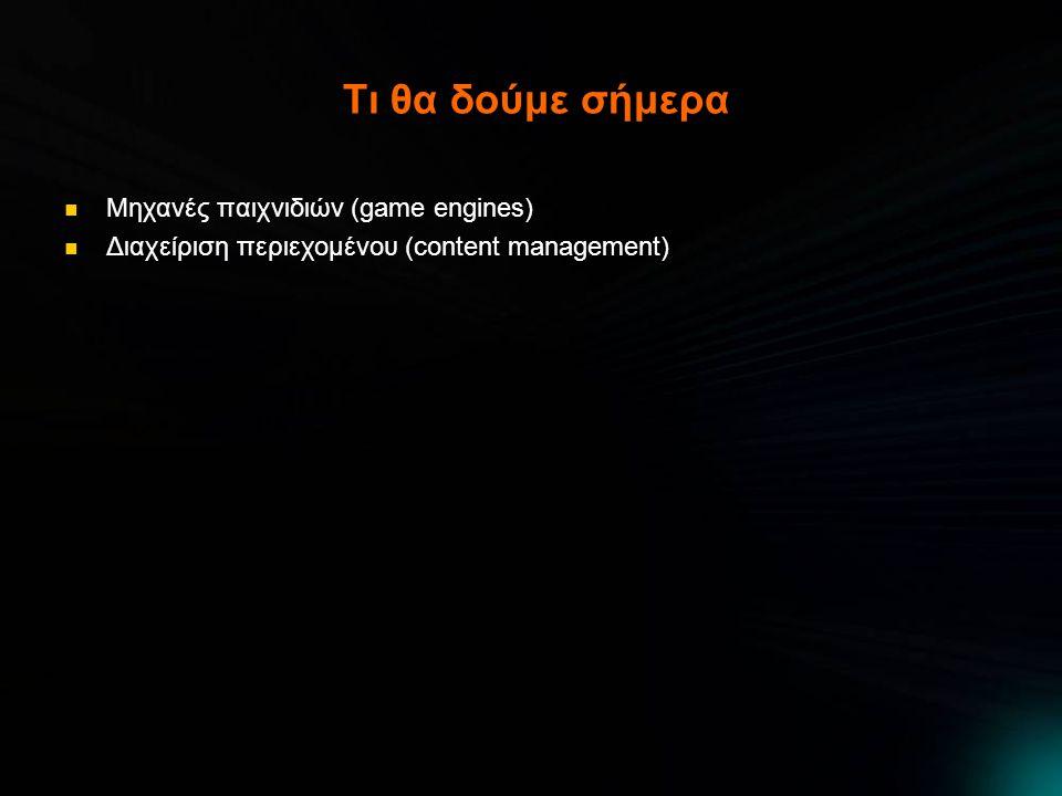 Τι θα δούμε σήμερα  Μηχανές παιχνιδιών (game engines)  Διαχείριση περιεχομένου (content management)