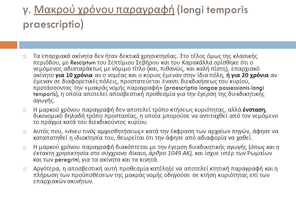 γ. Μακρού χρόνου παραγραφή (longi temporis praescriptio)  Τα επαρχιακά ακίνητα δεν ήταν δεκτικά χρησικτησίας. Στο τέλος όμως της κλασικής περιόδου, μ
