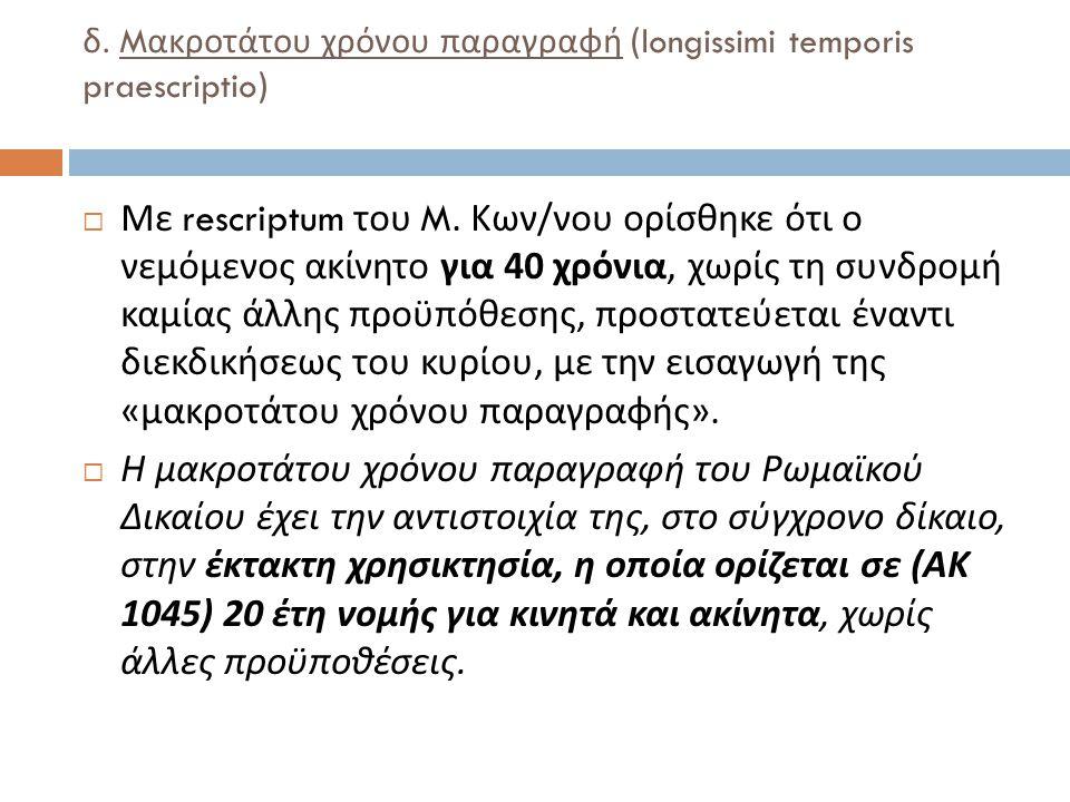 δ.M ακροτάτου χρόνου παραγραφή (longissimi temporis praescriptio)  Με rescriptum του M.