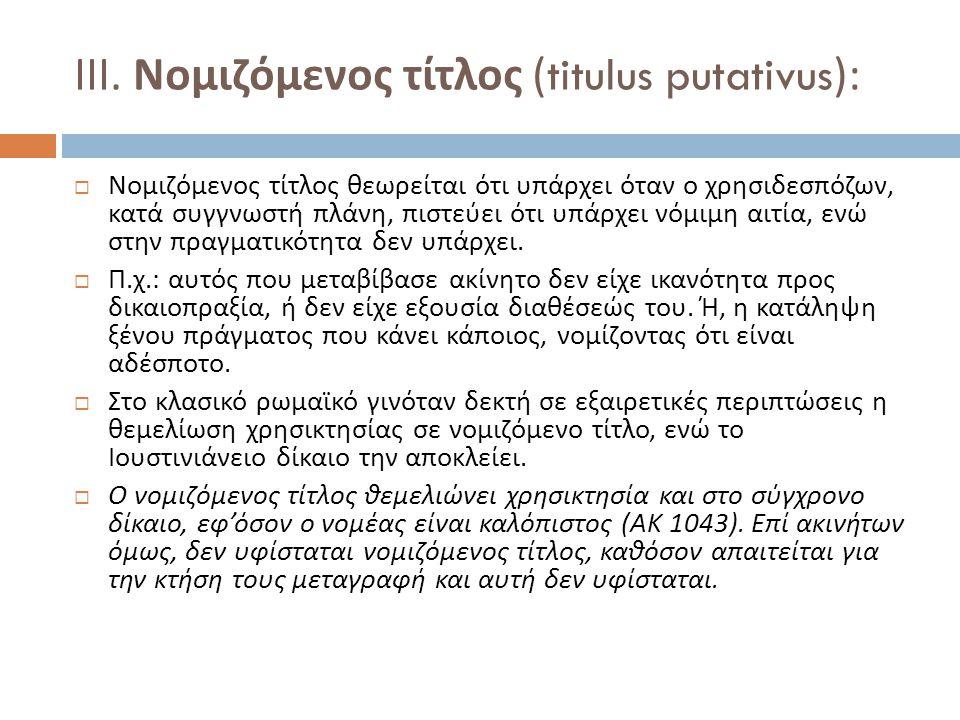 ΙΙΙ. Νομιζόμενος τίτλος (titulus putativus):  Νομιζόμενος τίτλος θεωρείται ότι υπάρχει όταν ο χρησιδεσπόζων, κατά συγγνωστή πλάνη, πιστεύει ότι υπάρχ