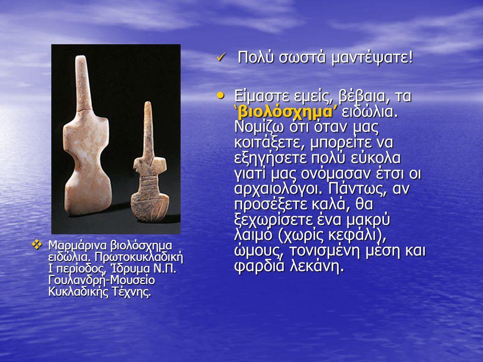  Μαρμάρινα βιολόσχημα ειδώλια. Πρωτοκυκλαδική I περίοδος, Ίδρυμα Ν.Π. Γουλανδρή-Μουσείο Κυκλαδικής Τέχνης.  Πολύ σωστά μαντέψατε! • Είμαστε εμείς, β
