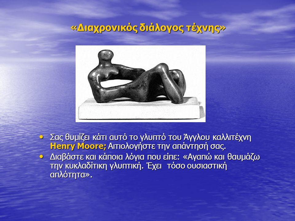«Διαχρονικός διάλογος τέχνης» • Σας θυμίζει κάτι αυτό το γλυπτό του Άγγλου καλλιτέχνη Henry Moore; Αιτιολογήστε την απάντησή σας. • Διαβάστε και κάποι