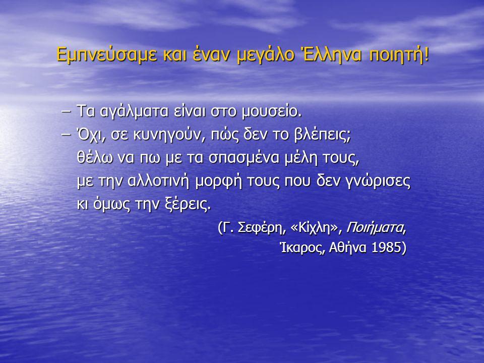 Εμπνεύσαμε και έναν μεγάλο Έλληνα ποιητή! –Τα αγάλματα είναι στο μουσείο. –Όχι, σε κυνηγούν, πώς δεν το βλέπεις; θέλω να πω με τα σπασμένα μέλη τους,