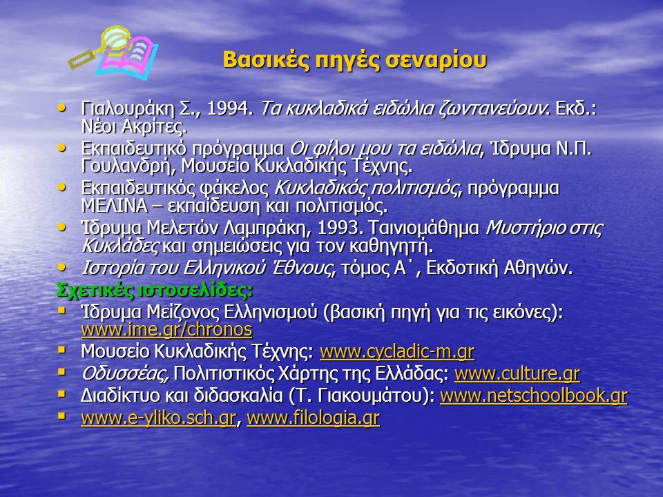 Βασικές πηγές σεναρίου • Γιαλουράκη Σ., 1994. Τα κυκλαδικά ειδώλια ζωντανεύουν. Εκδ.: Νέοι Ακρίτες. • Εκπαιδευτικό πρόγραμμα Οι φίλοι μου τα ειδώλια,
