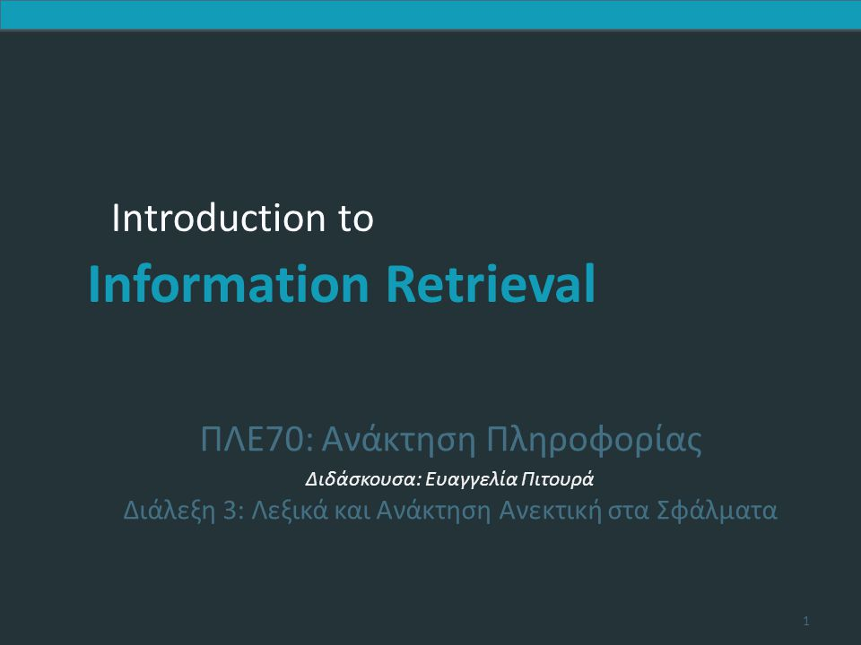 Introduction to Information Retrieval Σταθμισμένη απόσταση διόρθωσης  Το βάρος μιας πράξης εξαρτάται από τον ποιο χαρακτήρα (χαρακτήρες) περιλαμβάνει  Στόχος να λάβει υπόψη λάθη OCR ή πληκτρολόγησης Παράδειγμα: m πιο πιθανό να πληκτρολογηθεί ως n παρά ως q  Οπότε η αντικατάσταση του m από n έχει μικρότερη απόσταση διόρθωσης από την απόσταση του από το q  Διατύπωση ως πιθανοτικό μοντέλο  Προϋποθέτει ως είσοδος ένας πίνακας βαρών  Πως θα μετατρέψουμε το δυναμικό προγραμματισμό για να χειριστούμε τα βάρη; Sec.