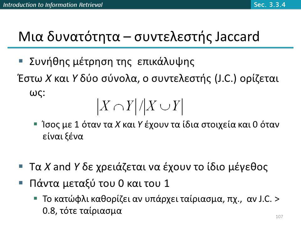Introduction to Information Retrieval Μια δυνατότητα – συντελεστής Jaccard  Συνήθης μέτρηση της επικάλυψης Έστω X και Y δύο σύνολα, ο συντελεστής (J.C.) ορίζεται ως:  Ίσος με 1 όταν τα X και Y έχουν τα ίδια στοιχεία και 0 όταν είναι ξένα  Τα X and Y δε χρειάζεται να έχουν το ίδιο μέγεθος  Πάντα μεταξύ του 0 και του 1  Το κατώφλι καθορίζει αν υπάρχει ταίριασμα, πχ., αν J.C.