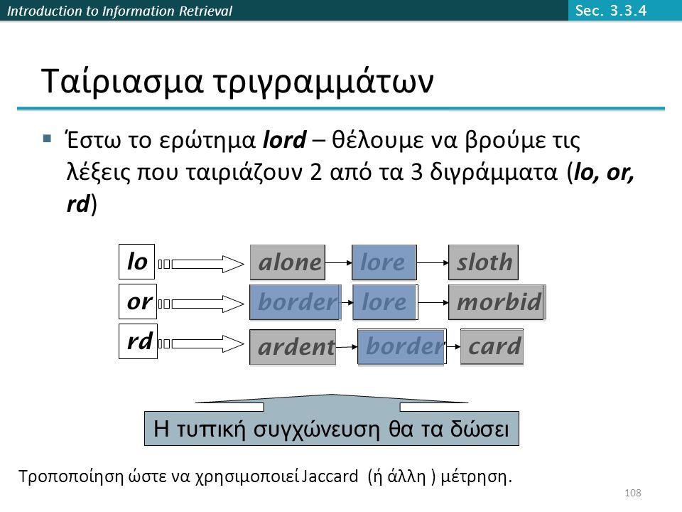 Introduction to Information Retrieval lore Ταίριασμα τριγραμμάτων  Έστω το ερώτημα lord – θέλουμε να βρούμε τις λέξεις που ταιριάζουν 2 από τα 3 διγράμματα (lo, or, rd) lo or rd alonesloth morbid bordercard border ardent Η τυ π ική συγχώνευση θα τα δώσει Τροποποίηση ώστε να χρησιμοποιεί Jaccard (ή άλλη ) μέτρηση.