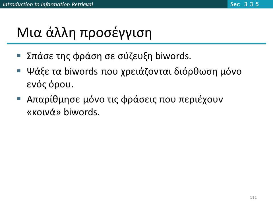 Introduction to Information Retrieval Μια άλλη προσέγγιση  Σπάσε της φράση σε σύζευξη biwords.  Ψάξε τα biwords που χρειάζονται διόρθωση μόνο ενός ό
