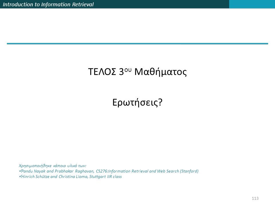 Introduction to Information Retrieval ΤΕΛΟΣ 3 ου Μαθήματος Ερωτήσεις? Χρησιμοποιήθηκε κάποιο υλικό των:  Pandu Nayak and Prabhakar Raghavan, CS276:In