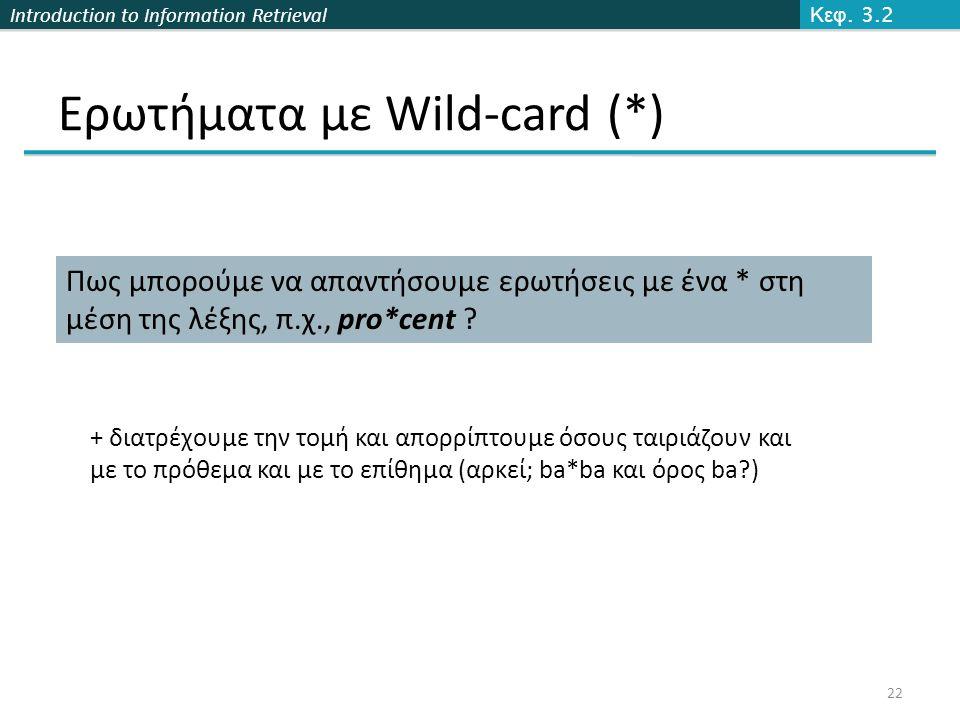 Introduction to Information Retrieval Ερωτήματα με Wild-card (*) Πως μπορούμε να απαντήσουμε ερωτήσεις με ένα * στη μέση της λέξης, π.χ., pro*cent .