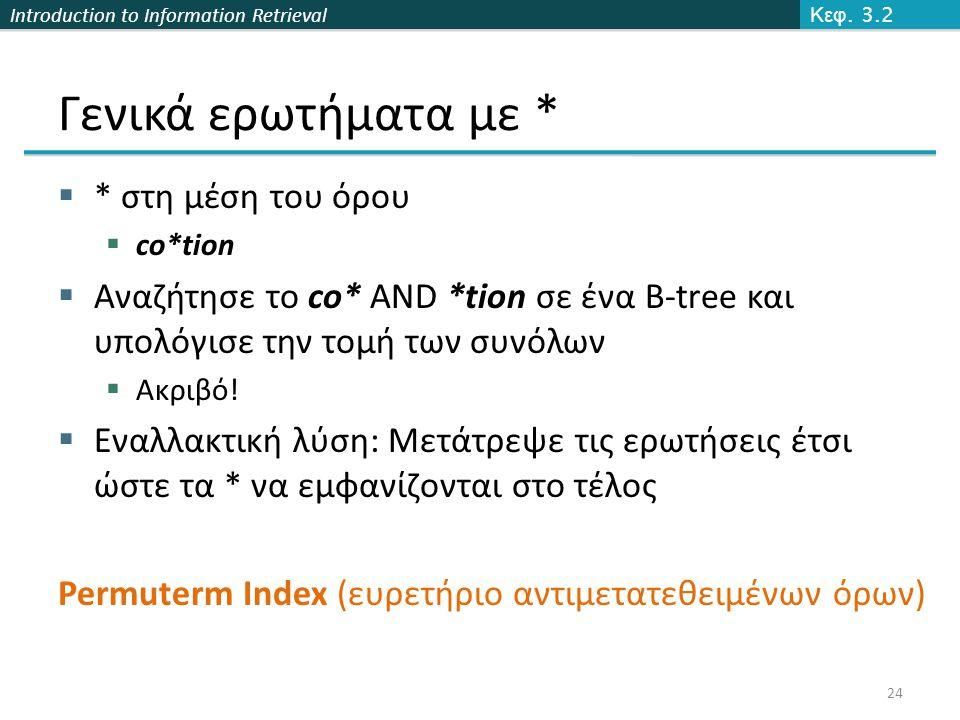Introduction to Information Retrieval Γενικά ερωτήματα με *  * στη μέση του όρου  co*tion  Αναζήτησε το co* AND *tion σε ένα B-tree και υπολόγισε την τομή των συνόλων  Ακριβό.