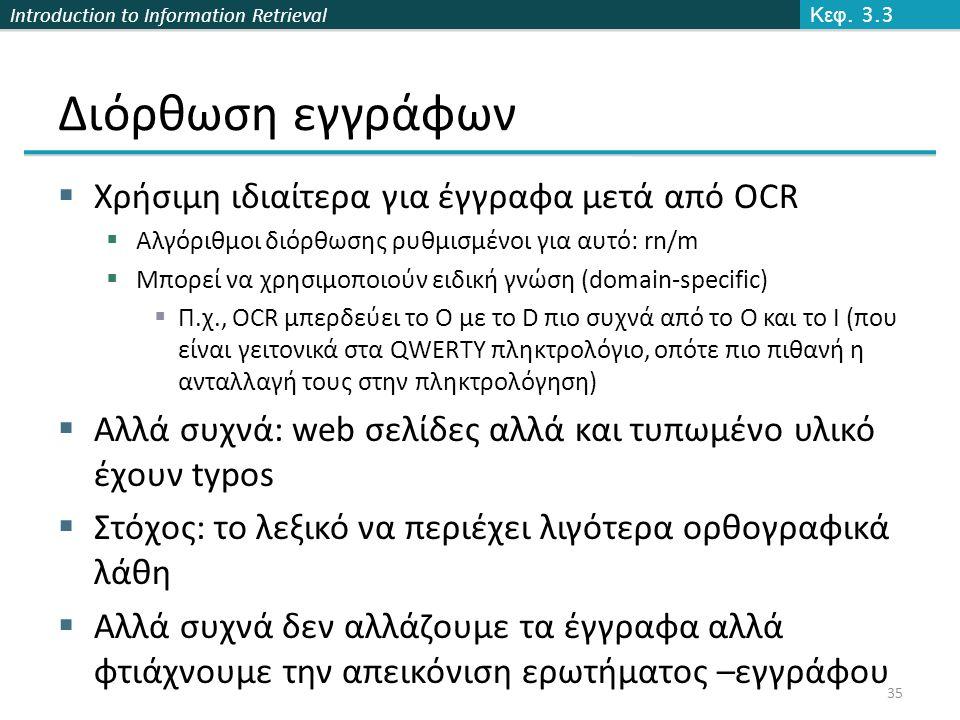 Introduction to Information Retrieval Διόρθωση εγγράφων  Χρήσιμη ιδιαίτερα για έγγραφα μετά από OCR  Αλγόριθμοι διόρθωσης ρυθμισμένοι για αυτό: rn/m  Μπορεί να χρησιμοποιούν ειδική γνώση (domain-specific)  Π.χ., OCR μπερδεύει το O με το D πιο συχνά από το O και το I (που είναι γειτονικά στα QWERTY πληκτρολόγιο, οπότε πιο πιθανή η ανταλλαγή τους στην πληκτρολόγηση)  Αλλά συχνά: web σελίδες αλλά και τυπωμένο υλικό έχουν typos  Στόχος: το λεξικό να περιέχει λιγότερα ορθογραφικά λάθη  Αλλά συχνά δεν αλλάζουμε τα έγγραφα αλλά φτιάχνουμε την απεικόνιση ερωτήματος –εγγράφου Κεφ.
