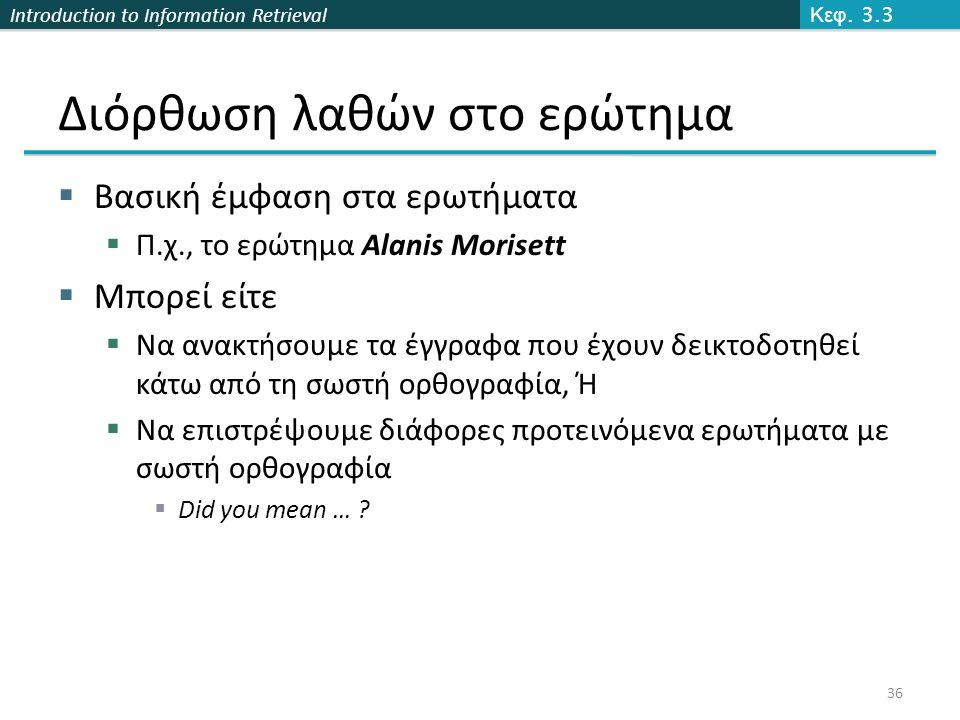 Introduction to Information Retrieval Διόρθωση λαθών στο ερώτημα  Βασική έμφαση στα ερωτήματα  Π.χ., το ερώτημα Alanis Morisett  Μπορεί είτε  Να α