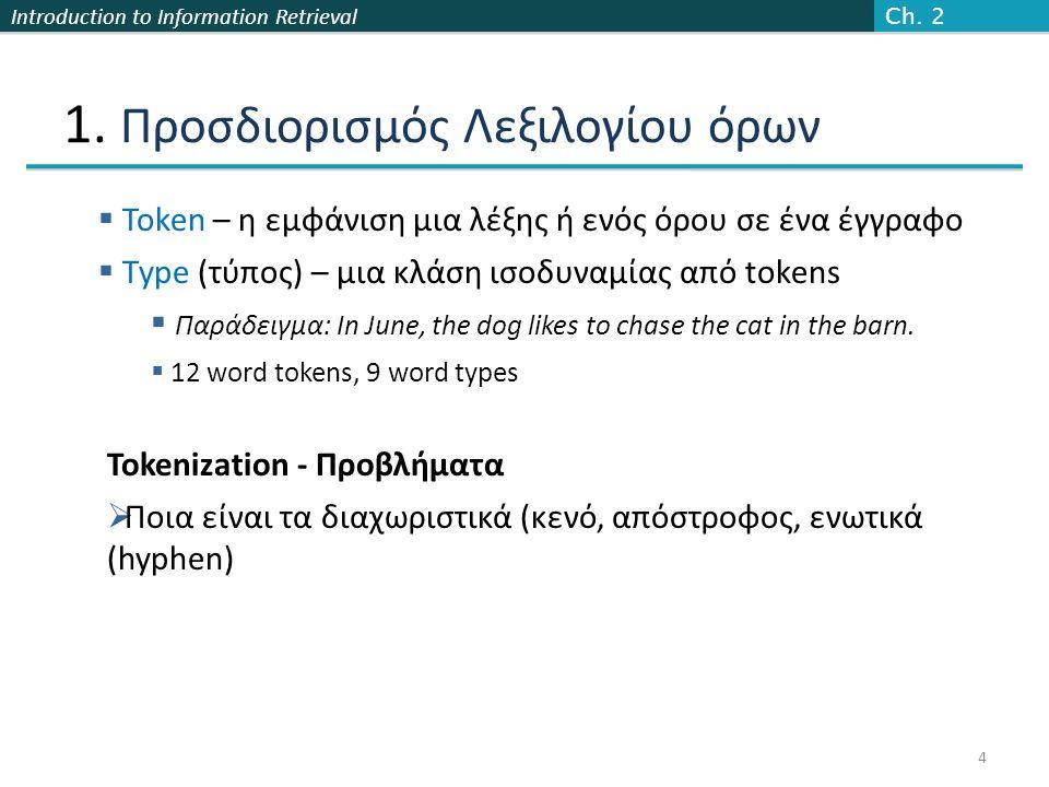 Introduction to Information Retrieval Επικάλυψη n-γραμμάτων  Απαρίθμησε όλα το n-γράμματα στον όρο της ερώτησης και στο λεξικό  Χρησιμοποίησε το ευρετήριο n-γραμμάτων για να ανακτήσεις όλους τους όρους του λεξικού που ταιριάζουν κάποιο από τα n-γράμματα του ερωτήματος  Κατώφλι (threshold) βασισμένο στον αριθμό των κοινών n-γραμμάτων Sec.