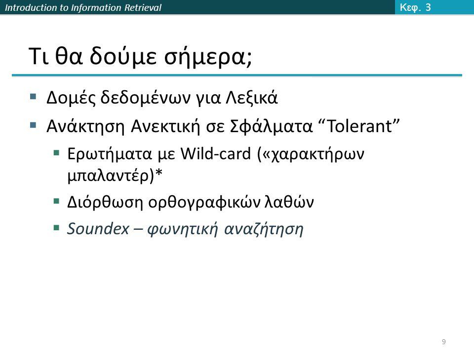 Introduction to Information Retrieval Τι θα δούμε σήμερα;  Δομές δεδομένων για Λεξικά  Ανάκτηση Ανεκτική σε Σφάλματα Tolerant  Ερωτήματα με Wild-card («χαρακτήρων μπαλαντέρ)*  Διόρθωση ορθογραφικών λαθών  Soundex – φωνητική αναζήτηση Κεφ.