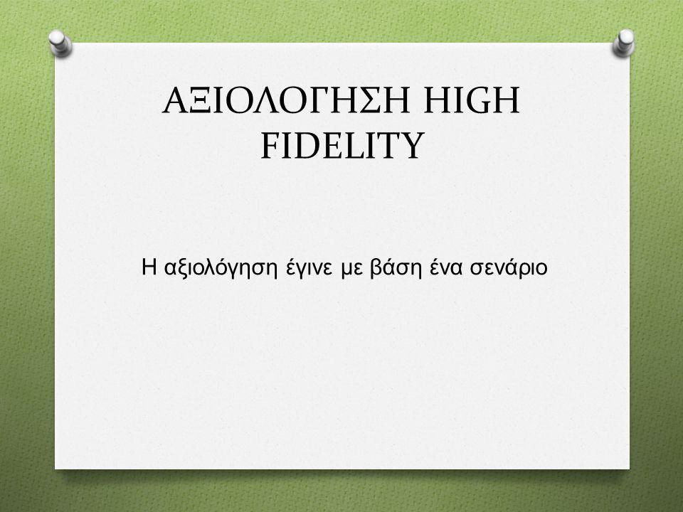 ΑΞΙΟΛΟΓHΣΗ HIGH FIDELITY Η αξιολόγηση έγινε με βάση ένα σενάριο