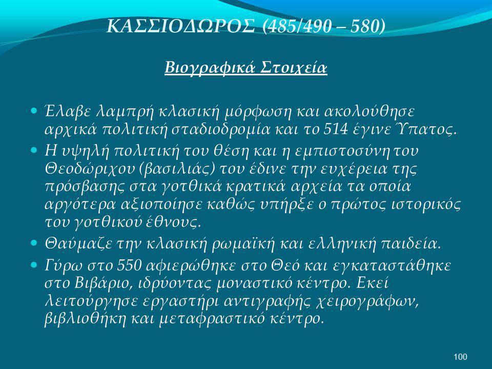 ΚΑΣΣΙΟΔΩΡΟΣ (485/490 – 580) Βιογραφικά Στοιχεία  Έλαβε λαμπρή κλασική μόρφωση και ακολούθησε αρχικά πολιτική σταδιοδρομία και το 514 έγινε Ύπατος.