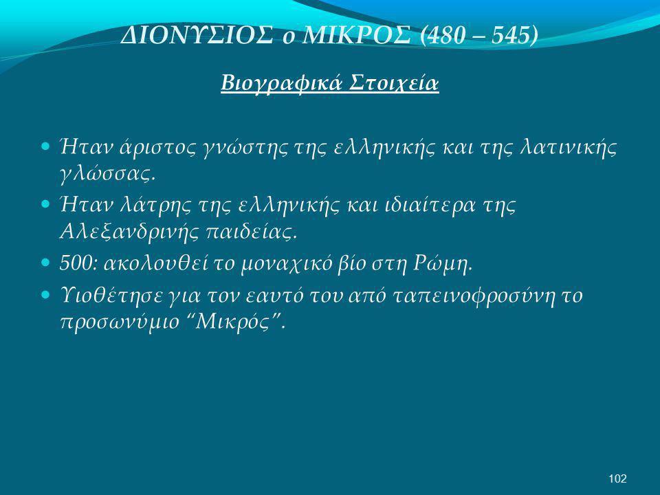 ΔΙΟΝΥΣΙΟΣ ο ΜΙΚΡΟΣ (480 – 545) Βιογραφικά Στοιχεία  Ήταν άριστος γνώστης της ελληνικής και της λατινικής γλώσσας.
