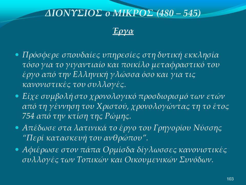ΔΙΟΝΥΣΙΟΣ ο ΜΙΚΡΟΣ (480 – 545) Έργα  Πρόσφερε σπουδαίες υπηρεσίες στη δυτική εκκλησία τόσο για το γιγαντιαίο και ποικίλο μεταφραστικό του έργο από την Ελληνική γλώσσα όσο και για τις κανονιστικές του συλλογές.