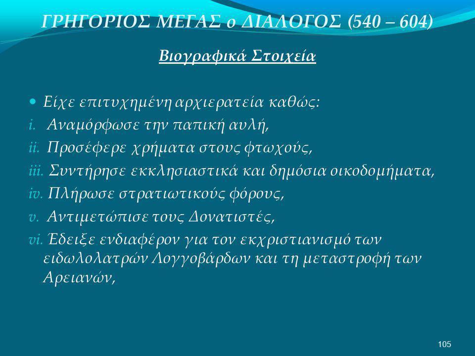 ΓΡΗΓΟΡΙΟΣ ΜΕΓΑΣ ο ΔΙΑΛΟΓΟΣ (540 – 604) Βιογραφικά Στοιχεία  Είχε επιτυχημένη αρχιερατεία καθώς: i.