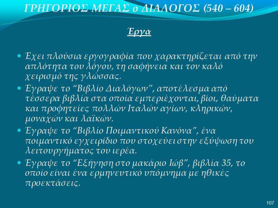 ΓΡΗΓΟΡΙΟΣ ΜΕΓΑΣ ο ΔΙΑΛΟΓΟΣ (540 – 604) Έργα  Έχει πλούσια εργογραφία που χαρακτηρίζεται από την απλότητα του λόγου, τη σαφήνεια και τον καλό χειρισμό της γλώσσας.
