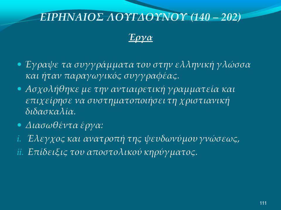 ΕΙΡΗΝΑΙΟΣ ΛΟΥΓΔΟΥΝΟΥ (140 – 202) Έργα  Έγραψε τα συγγράμματα του στην ελληνική γλώσσα και ήταν παραγωγικός συγγραφέας.