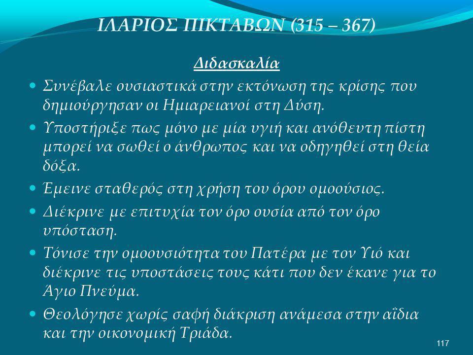 ΙΛΑΡΙΟΣ ΠΙΚΤΑΒΩΝ (315 – 367) Διδασκαλία  Συνέβαλε ουσιαστικά στην εκτόνωση της κρίσης που δημιούργησαν οι Ημιαρειανοί στη Δύση.