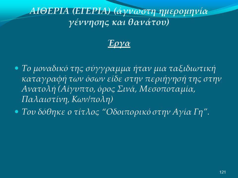 ΑΙΘΕΡΙΑ (ΕΓΕΡΙΑ) (άγνωστη ημερομηνία γέννησης και θανάτου) Έργα  Το μοναδικό της σύγγραμμα ήταν μια ταξιδιωτική καταγραφή των όσων είδε στην περιήγησή της στην Ανατολή (Αίγυπτο, όρος Σινά, Μεσοποταμία, Παλαιστίνη, Κων/πολη)  Του δόθηκε ο τίτλος Οδοιπορικό στην Αγία Γη .