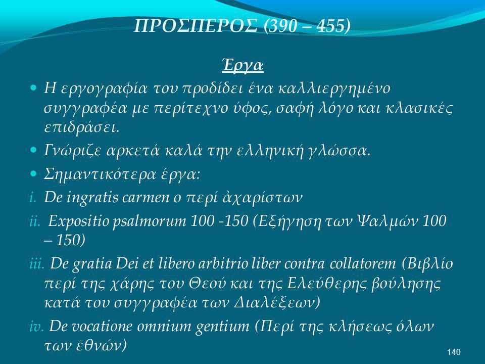 ΠΡΟΣΠΕΡΟΣ (390 – 455) Έργα  Η εργογραφία του προδίδει ένα καλλιεργημένο συγγραφέα με περίτεχνο ύφος, σαφή λόγο και κλασικές επιδράσει.