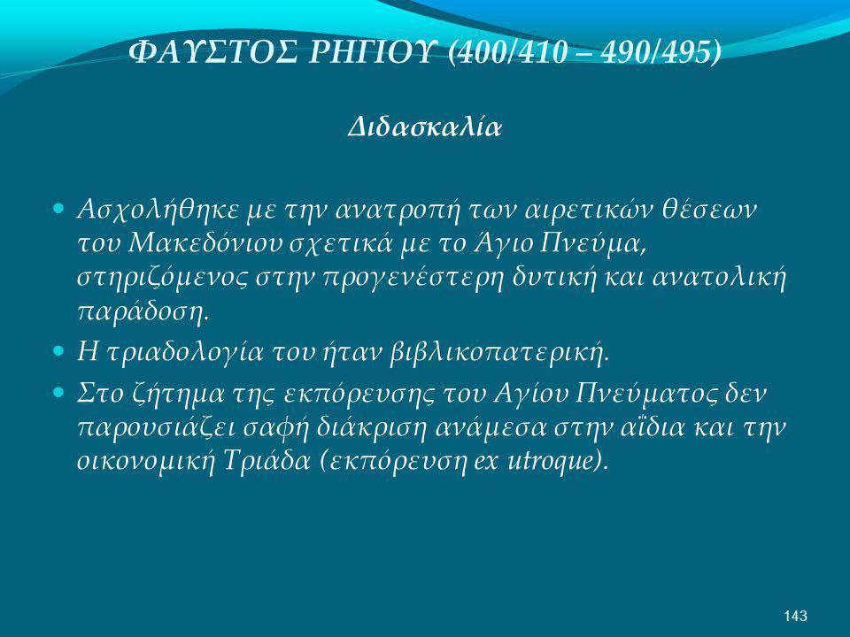 ΦΑΥΣΤΟΣ ΡΗΓΙΟΥ (400/410 – 490/495) Διδασκαλία  Ασχολήθηκε με την ανατροπή των αιρετικών θέσεων του Μακεδόνιου σχετικά με το Άγιο Πνεύμα, στηριζόμενος στην προγενέστερη δυτική και ανατολική παράδοση.