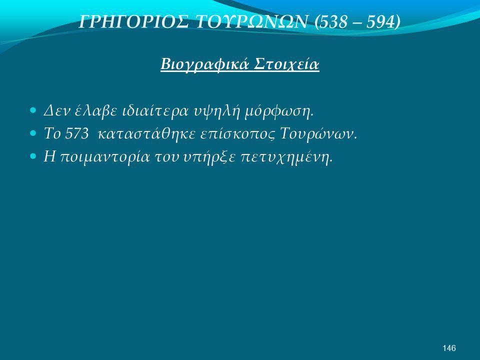 ΓΡΗΓΟΡΙΟΣ ΤΟΥΡΩΝΩΝ (538 – 594) Βιογραφικά Στοιχεία  Δεν έλαβε ιδιαίτερα υψηλή μόρφωση.