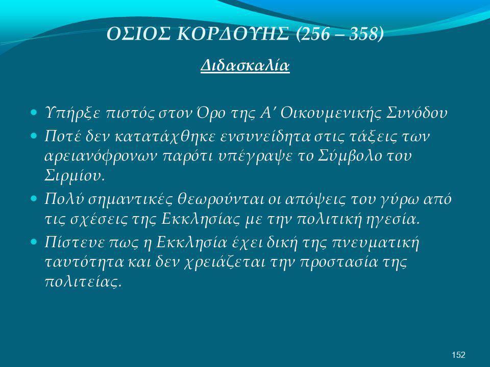 ΟΣΙΟΣ ΚΟΡΔΟΥΗΣ (256 – 358) Διδασκαλία  Υπήρξε πιστός στον Όρο της Α' Οικουμενικής Συνόδου  Ποτέ δεν κατατάχθηκε ενσυνείδητα στις τάξεις των αρειανόφρονων παρότι υπέγραψε το Σύμβολο του Σιρμίου.