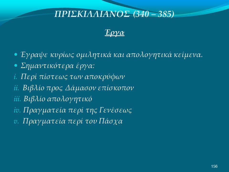 ΠΡΙΣΚΙΛΛΙΑΝΟΣ (340 – 385) Έργα  Έγραψε κυρίως ομιλητικά και απολογητικά κείμενα.