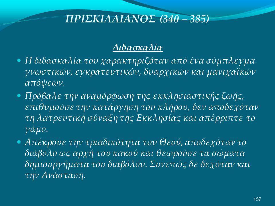 ΠΡΙΣΚΙΛΛΙΑΝΟΣ (340 – 385) Διδασκαλία  Η διδασκαλία του χαρακτηριζόταν από ένα σύμπλεγμα γνωστικών, εγκρατευτικών, δυαρχικών και μανιχαϊκών απόψεων.