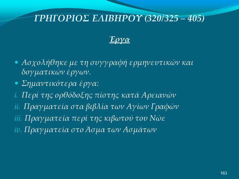 ΓΡΗΓΟΡΙΟΣ ΕΛΙΒΗΡΟΥ (320/325 – 405) Έργα  Ασχολήθηκε με τη συγγραφή ερμηνευτικών και δογματικών έργων.
