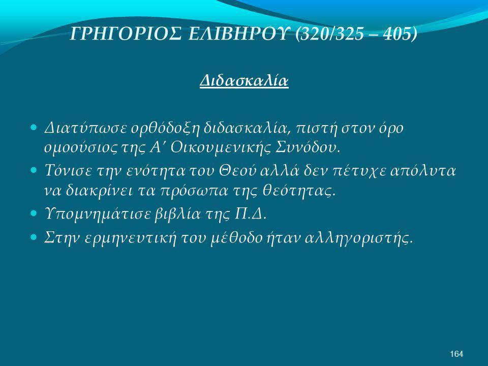ΓΡΗΓΟΡΙΟΣ ΕΛΙΒΗΡΟΥ (320/325 – 405) Διδασκαλία  Διατύπωσε ορθόδοξη διδασκαλία, πιστή στον όρο ομοούσιος της Α' Οικουμενικής Συνόδου.