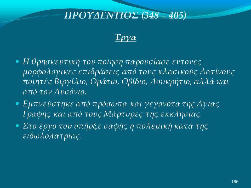 ΠΡΟΥΔΕΝΤΙΟΣ (348 – 405) Έργα  Η θρησκευτική του ποίηση παρουσίασε έντονες μορφολογικές επιδράσεις από τους κλασικούς Λατίνους ποιητές Βιργίλιο, Οράτιο, Οβίδιο, Λουκρήτιο, αλλά και από τον Αυσόνιο.