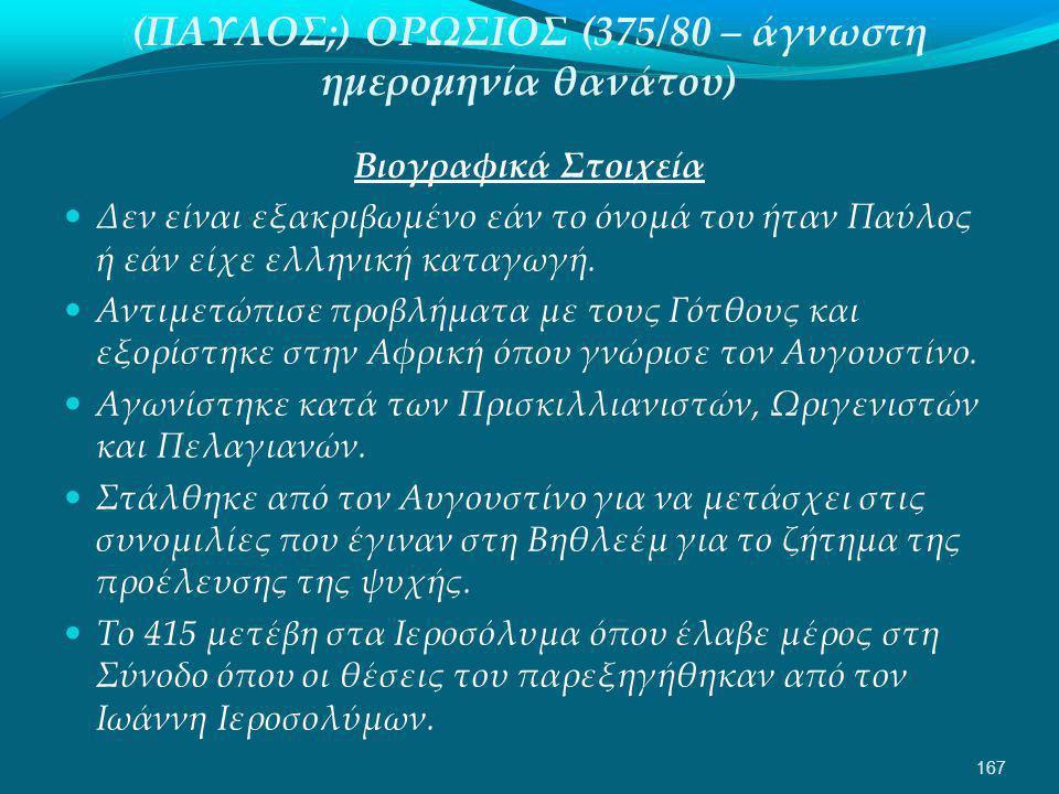 (ΠΑΥΛΟΣ;) ΟΡΩΣΙΟΣ (375/80 – άγνωστη ημερομηνία θανάτου) Βιογραφικά Στοιχεία  Δεν είναι εξακριβωμένο εάν το όνομά του ήταν Παύλος ή εάν είχε ελληνική καταγωγή.