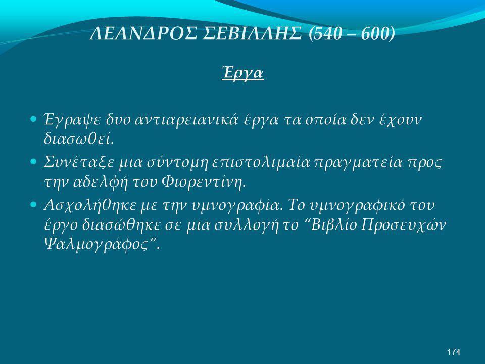 ΛΕΑΝΔΡΟΣ ΣΕΒΙΛΛΗΣ (540 – 600) Έργα  Έγραψε δυο αντιαρειανικά έργα τα οποία δεν έχουν διασωθεί.