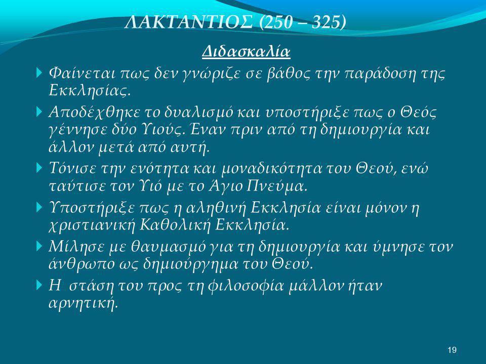 ΛΑΚΤΑΝΤΙΟΣ (250 – 325) Διδασκαλία  Φαίνεται πως δεν γνώριζε σε βάθος την παράδοση της Εκκλησίας.