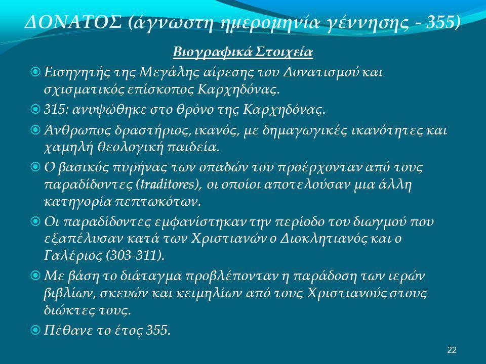 ΔΟΝΑΤΟΣ (άγνωστη ημερομηνία γέννησης - 355) Βιογραφικά Στοιχεία  Εισηγητής της Μεγάλης αίρεσης του Δονατισμού και σχισματικός επίσκοπος Καρχηδόνας.