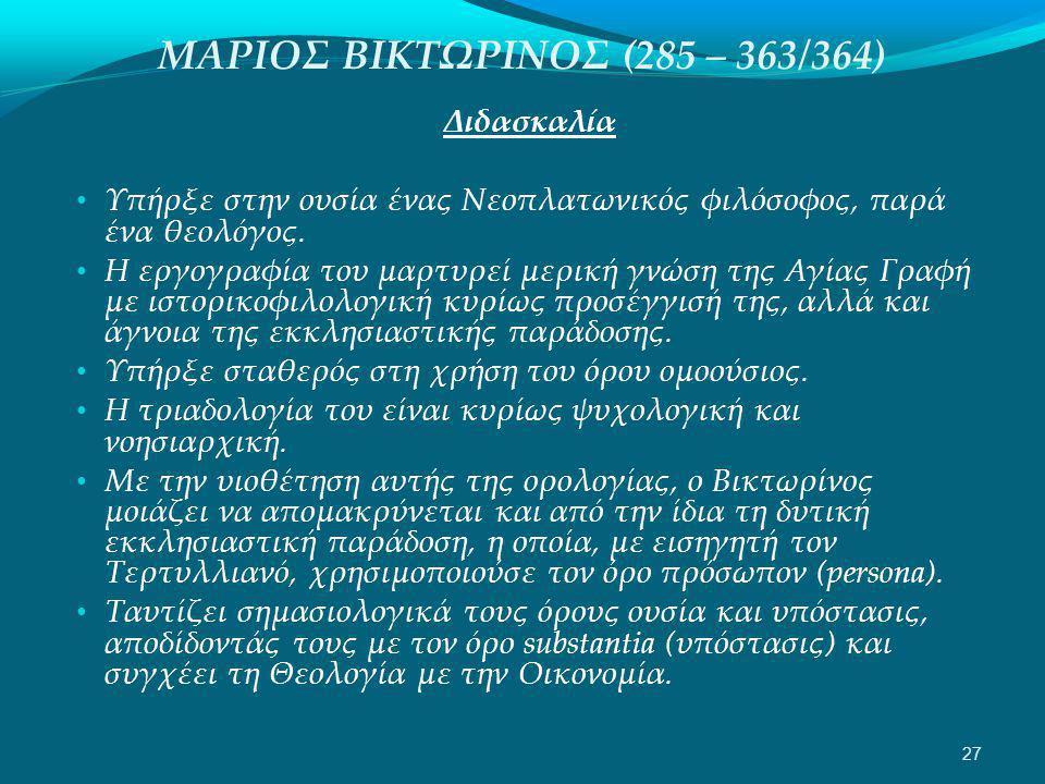 ΜΑΡΙΟΣ ΒΙΚΤΩΡΙΝΟΣ (285 – 363/364) Διδασκαλία • Υπήρξε στην ουσία ένας Νεοπλατωνικός φιλόσοφος, παρά ένα θεολόγος.