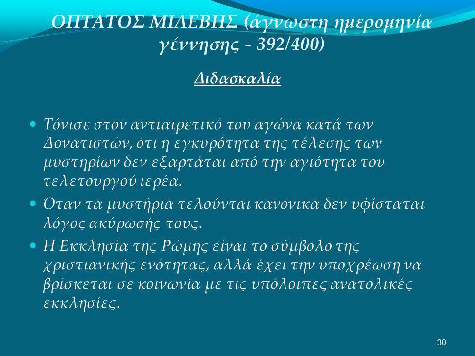 ΟΠΤΑΤΟΣ ΜΙΛΕΒΗΣ (άγνωστη ημερομηνία γέννησης - 392/400) Διδασκαλία  Τόνισε στον αντιαιρετικό του αγώνα κατά των Δονατιστών, ότι η εγκυρότητα της τέλεσης των μυστηρίων δεν εξαρτάται από την αγιότητα του τελετουργού ιερέα.